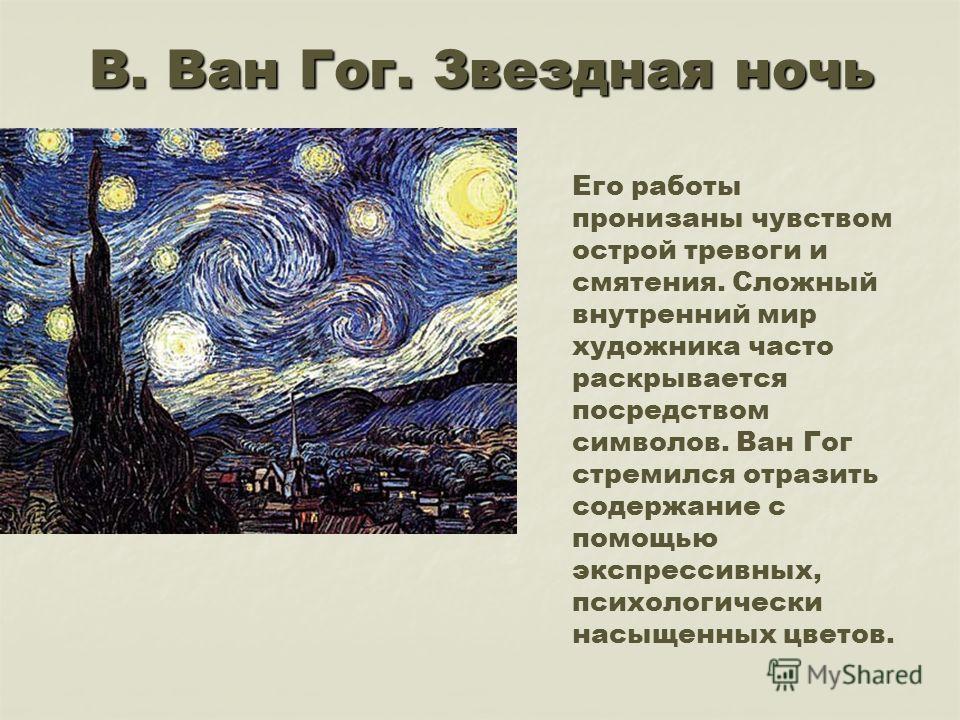 В. Ван Гог. Звездная ночь. Его работы пронизаны чувством острой тревоги и смятения. Сложный внутренний мир художника часто раскрывается посредством символов. Ван Гог стремился отразить содержание с помощью экспрессивных, психологически насыщенных цве