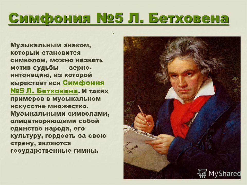Симфония 5 Л. Бетховена Симфония 5 Л. Бетховена. Музыкальным знаком, который становится символом, можно назвать мотив судьбы зерно- интонацию, из которой вырастает вся Симфония 5 Л. Бетховена. И таких примеров в музыкальном искусстве множество. Симфо