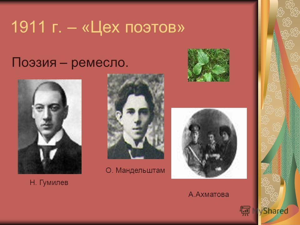 1911 г. – «Цех поэтов» Поэзия – ремесло. О. Мандельштам Н. Гумилев А.Ахматова