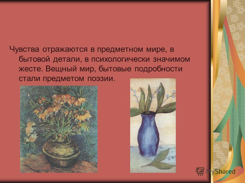 Чувства отражаются в предметном мире, в бытовой детали, в психологически значимом жесте. Вещный мир, бытовые подробности стали предметом поэзии.
