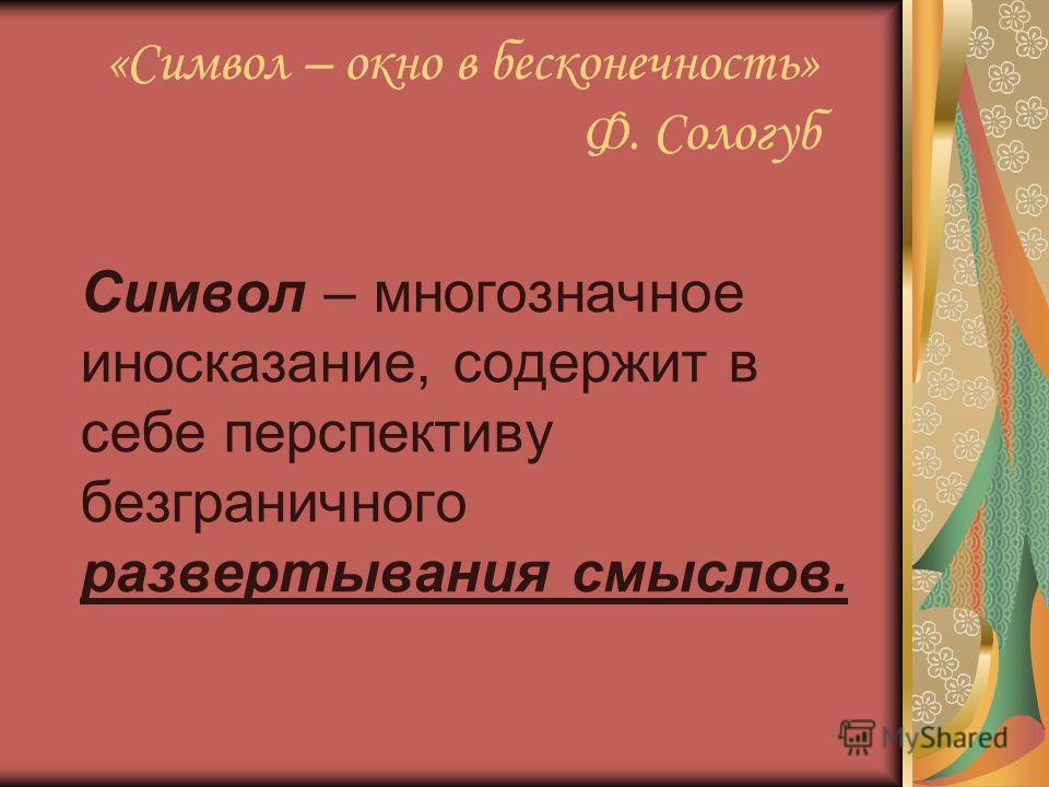 «Символ – окно в бесконечность» Ф. Сологуб Символ – многозначное иносказание, содержит в себе перспективу безграничного развертывания смыслов.