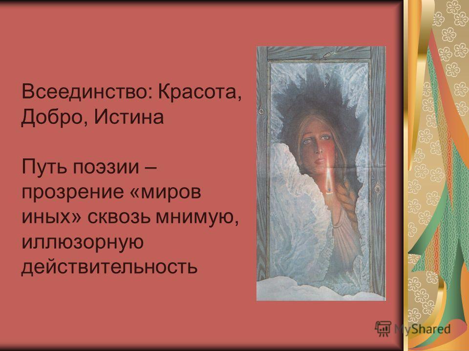 Всеединство: Красота, Добро, Истина Путь поэзии – прозрение «миров иных» сквозь мнимую, иллюзорную действительность