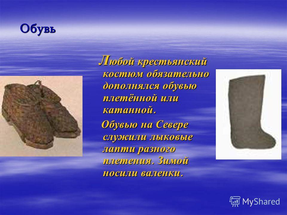 Обувь Л юбой крестьянский костюм обязательно дополнялся обувью плетённой или катанной. Л юбой крестьянский костюм обязательно дополнялся обувью плетённой или катанной. Обувью на Севере служили лыковые лапти разного плетения. Зимой носили валенки. Обу