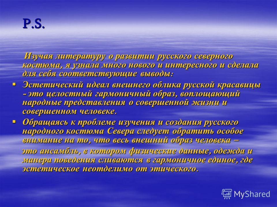 P.S. P.S. Изучая литературу о развитии русского северного костюма, я узнала много нового и интересного и сделала для себя соответствующие выводы : Изучая литературу о развитии русского северного костюма, я узнала много нового и интересного и сделала