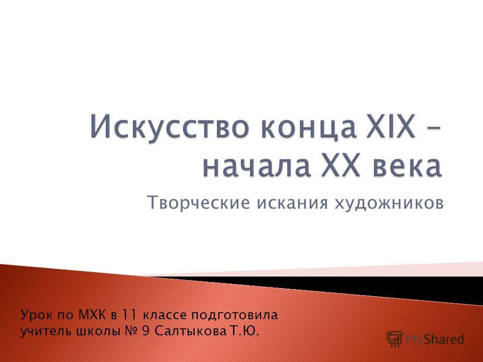Творческие искания художников Урок по МХК в 11 классе подготовила учитель школы 9 Салтыкова Т.Ю.