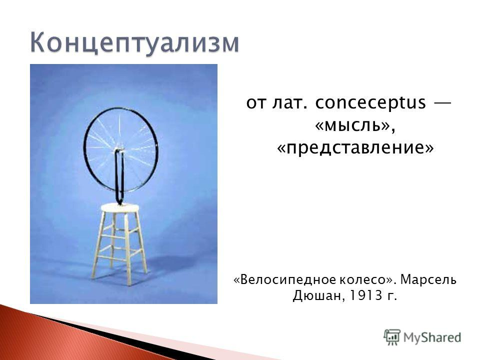 от лат. conceсерtus «мысль», «представление» «Велосипедное колесо». Марсель Дюшан, 1913 г.