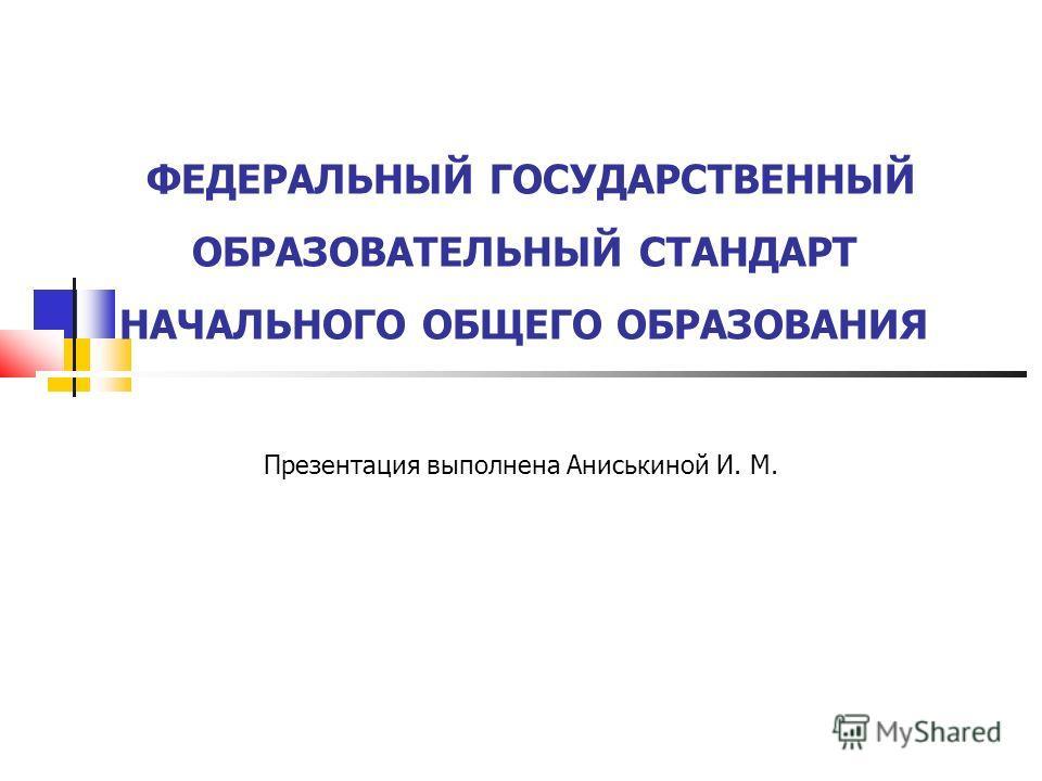ФЕДЕРАЛЬНЫЙ ГОСУДАРСТВЕННЫЙ ОБРАЗОВАТЕЛЬНЫЙ СТАНДАРТ НАЧАЛЬНОГО ОБЩЕГО ОБРАЗОВАНИЯ Презентация выполнена Аниськиной И. М.