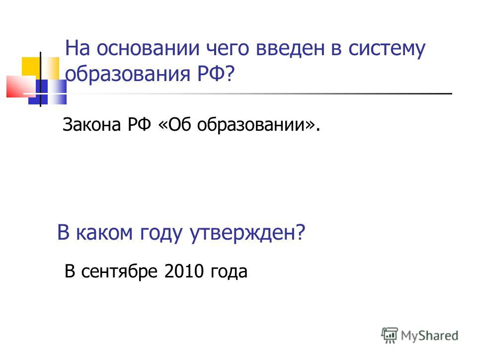 На основании чего введен в систему образования РФ? Закона РФ «Об образовании». В каком году утвержден? В сентябре 2010 года