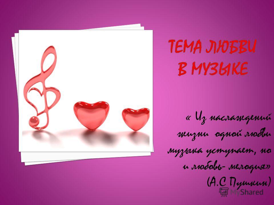 « Из наслаждений жизни одной любви музыка уступает, но и любовь- мелодия» (А.С Пушкин)