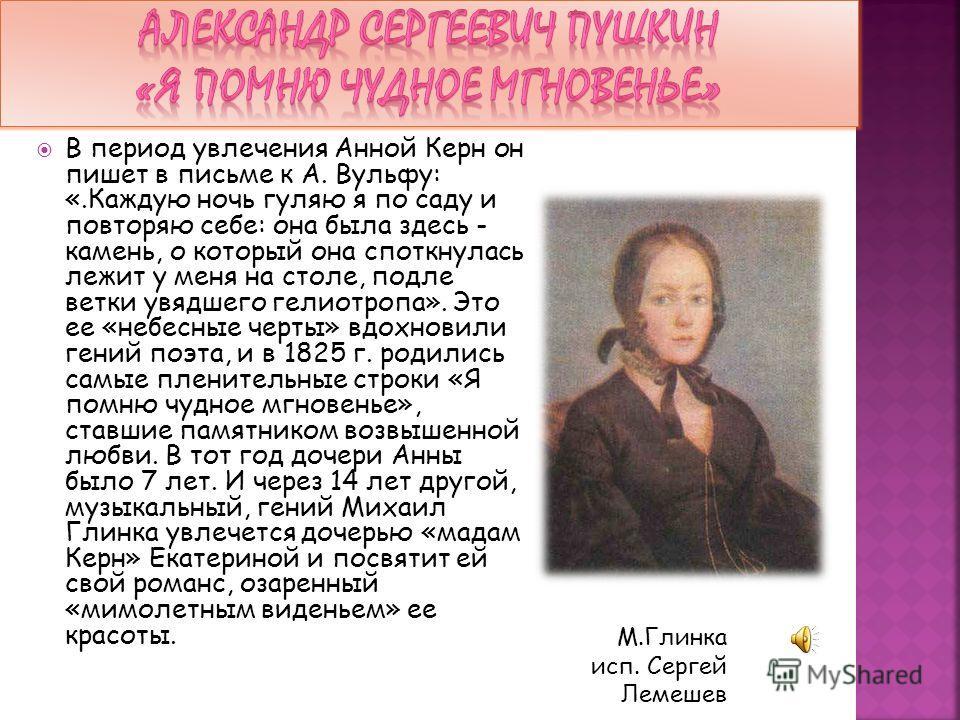 В период увлечения Анной Керн он пишет в письме к А. Вульфу: «.Каждую ночь гуляю я по саду и повторяю себе: она была здесь - камень, о который она споткнулась лежит у меня на столе, подле ветки увядшего гелиотропа». Это ее «небесные черты» вдохновили