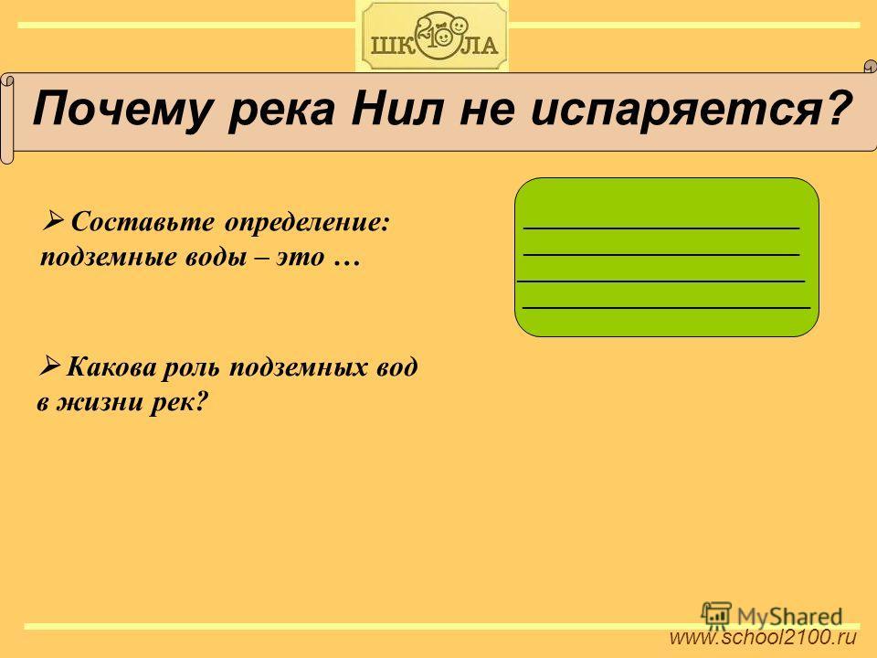 www.school2100. ru Почему река Нил не испаряется? Составьте определение: подземные воды – это … _______________________ ________________________ Какова роль подземных вод в жизни рек?