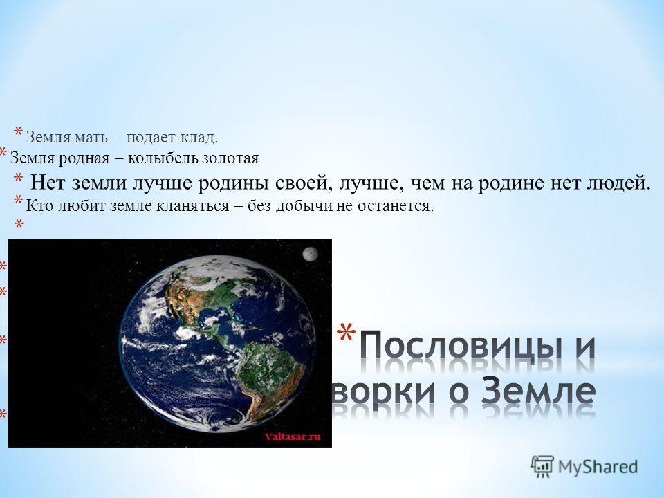 * Земля мать – подает клад. * Земля родная – колыбель золотая * Нет земли лучше родины своей, лучше, чем на родине нет людей. * Кто любит земле кланяться – без добычи не останется. * * Земля родная – колыбель *