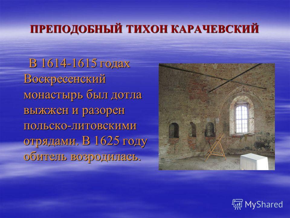 ПРЕПОДОБНЫЙ ТИХОН КАРАЧЕВСКИЙ В 1614-1615 годах Воскресенский монастырь был дотла выжжен и разорен польско-литовскими отрядами. В 1625 году обитель возродилась. В 1614-1615 годах Воскресенский монастырь был дотла выжжен и разорен польско-литовскими о