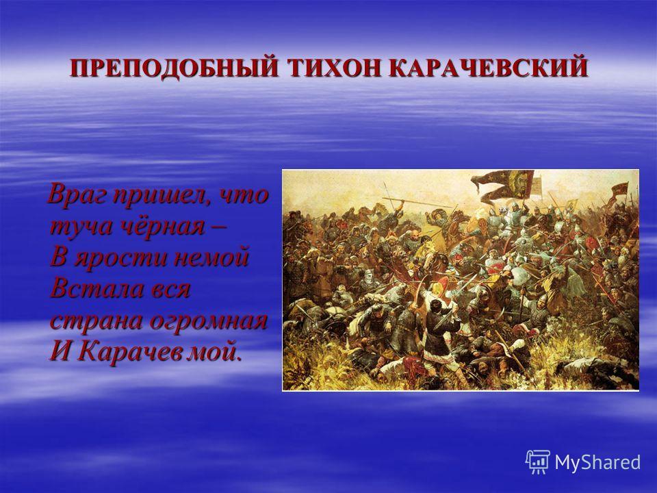 ПРЕПОДОБНЫЙ ТИХОН КАРАЧЕВСКИЙ Враг пришел, что туча чёрная – В ярости немой Встала вся страна огромная И Карачев мой. Враг пришел, что туча чёрная – В ярости немой Встала вся страна огромная И Карачев мой.