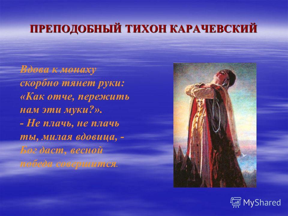 ПРЕПОДОБНЫЙ ТИХОН КАРАЧЕВСКИЙ Вдова к монаху скорбно тянет руки: «Как отче, пережить нам эти муки?». - Не плачь, не плачь ты, милая вдовица, - Бог даст, весной победа совершится.
