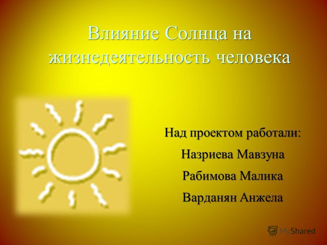 Влияние Солнца на жизнедеятельность человека Над проектом работали: Назриева Мавзуна Рабимова Малика Варданян Анжела