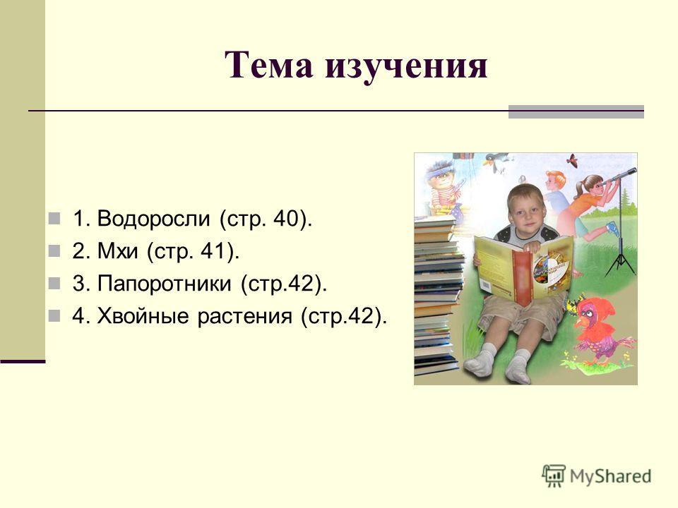 Тема изучения 1. Водоросли (стр. 40). 2. Мхи (стр. 41). 3. Папоротники (стр.42). 4. Хвойные растения (стр.42).