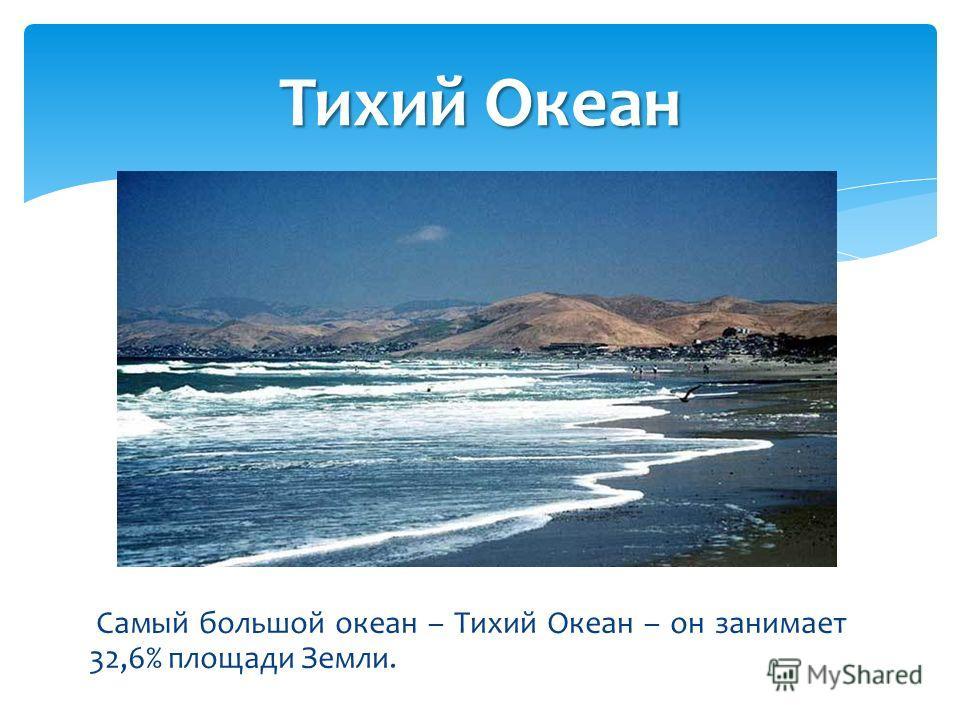 Самый большой океан – Тихий Океан – он занимает 32,6% площади Земли. Тихий Океан