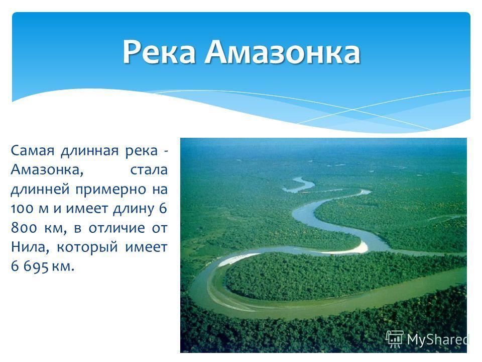 Самая длинная река - Амазонка, стала длинней примерно на 100 м и имеет длину 6 800 км, в отличие от Нила, который имеет 6 695 км. Река Амазонка