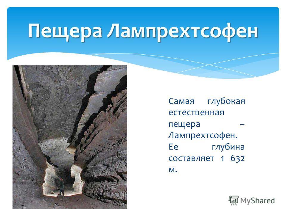 Самая глубокая естественная пещера – Лампрехтсофен. Ее глубина составляет 1 632 м. Пещера Лампрехтсофен