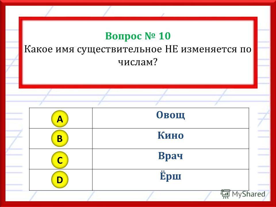 Вопрос 10 Какое имя существительное НЕ изменяется по числам? Овощ Кино Врач Ёрш A B C D