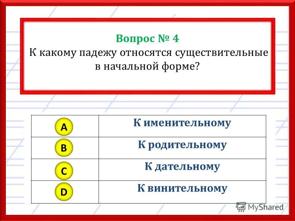 Вопрос 4 К какому падежу относятся существительные в начальной форме? К именительному К родительному К дательному К винительному A B C D
