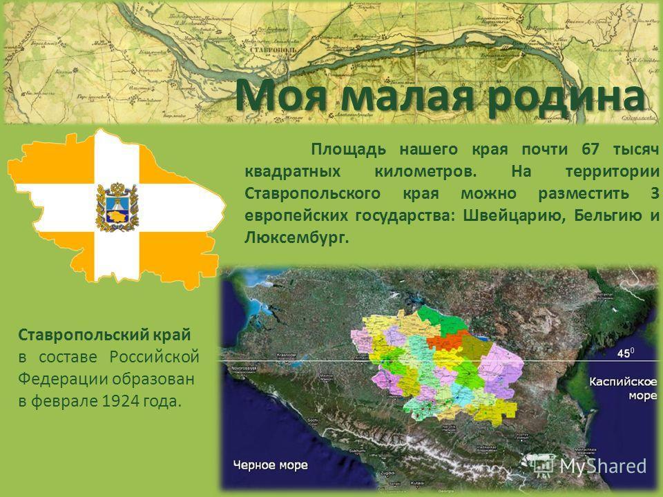 Моя малая родина Ставропольский край в составе Российской Федерации образован в феврале 1924 года. Площадь нашего края почти 67 тысяч квадратных километров. На территории Ставропольского края можно разместить 3 европейских государства: Швейцарию, Бел
