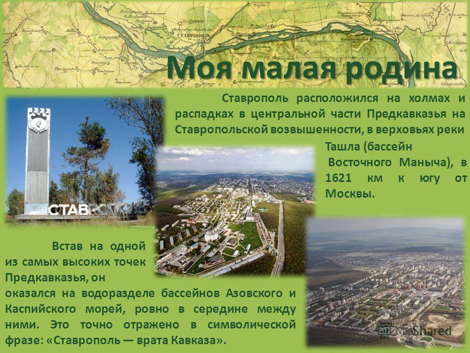 Моя малая родина Ставрополь расположился на холмах и распадках в центральной части Предкавказья на Ставропольской возвышенности, в верховьях реки Ташла (бассейн Восточного Маныча), в 1621 км к югу от Москвы. Встав на одной из самых высоких точек Пред