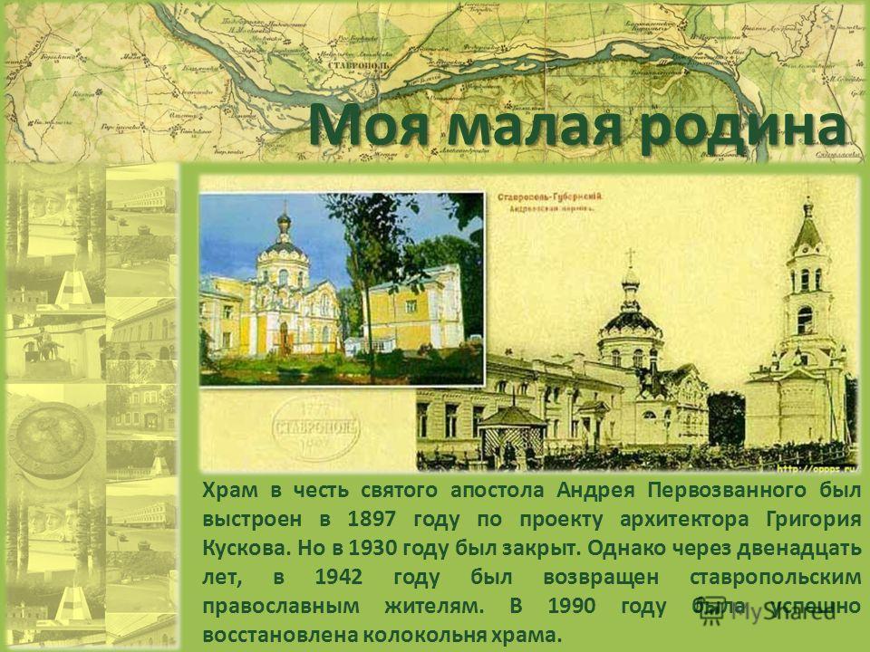 Моя малая родина Храм в честь святого апостола Андрея Первозванного был выстроен в 1897 году по проекту архитектора Григория Кускова. Но в 1930 году был закрыт. Однако через двенадцать лет, в 1942 году был возвращен ставропольским православным жителя