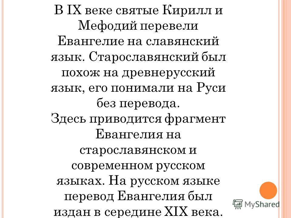 В IX веке святые Кирилл и Мефодий перевели Евангелие на славянский язык. Старославянский был похож на древнерусский язык, его понимали на Руси без перевода. Здесь приводится фрагмент Евангелия на старославянском и современном русском языках. На русск