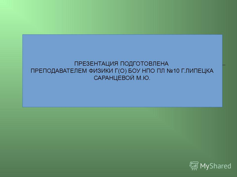 ПРЕЗЕНТАЦИЯ ПОДГОТОВЛЕНА ПРЕПОДАВАТЕЛЕМ ФИЗИКИ Г(О) БОУ НПО ПЛ 10 Г.ЛИПЕЦКА САРАНЦЕВОЙ М.Ю.