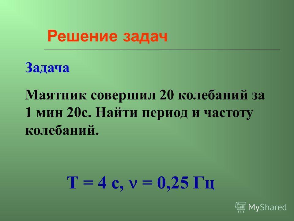Решение задач Задача Маятник совершил 20 колебаний за 1 мин 20 с. Найти период и частоту колебаний. Т = 4 с, = 0,25 Гц