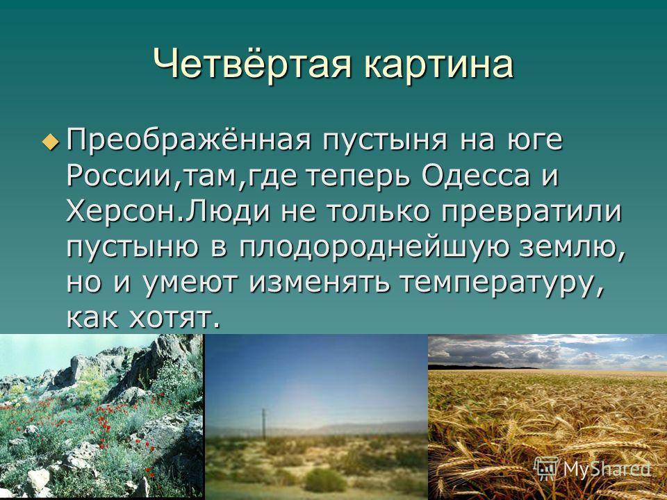 Четвёртая картина Преображённая пустыня на юге России,там,где теперь Одесса и Херсон.Люди не только превратили пустыню в плодороднейшую землю, но и умеют изменять температуру, как хотят. Преображённая пустыня на юге России,там,где теперь Одесса и Хер