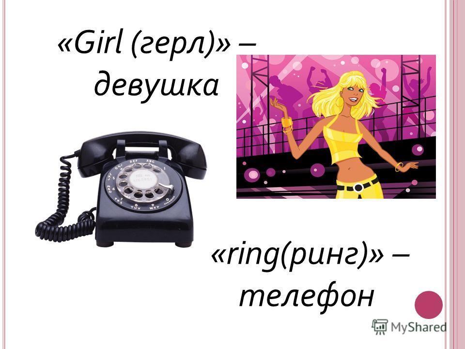 «Girl (герл)» – девушка «ring(ринг)» – телефон
