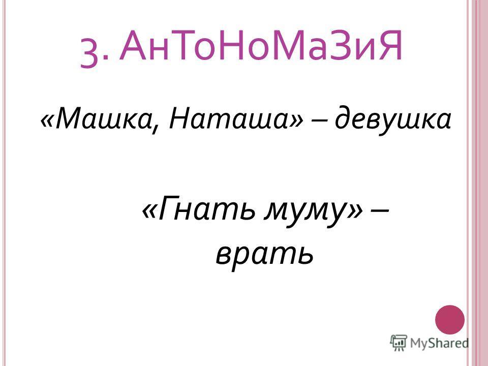 3. Ан ТоНо МаЗиЯ «Машка, Наташа» – девушка «Гнать муму» – врать