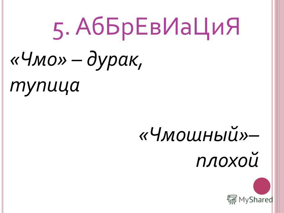 5. Аб БрЕв Иа ЦиЯ «Чмо» – дурак, тупица «Чмошный»– плохой