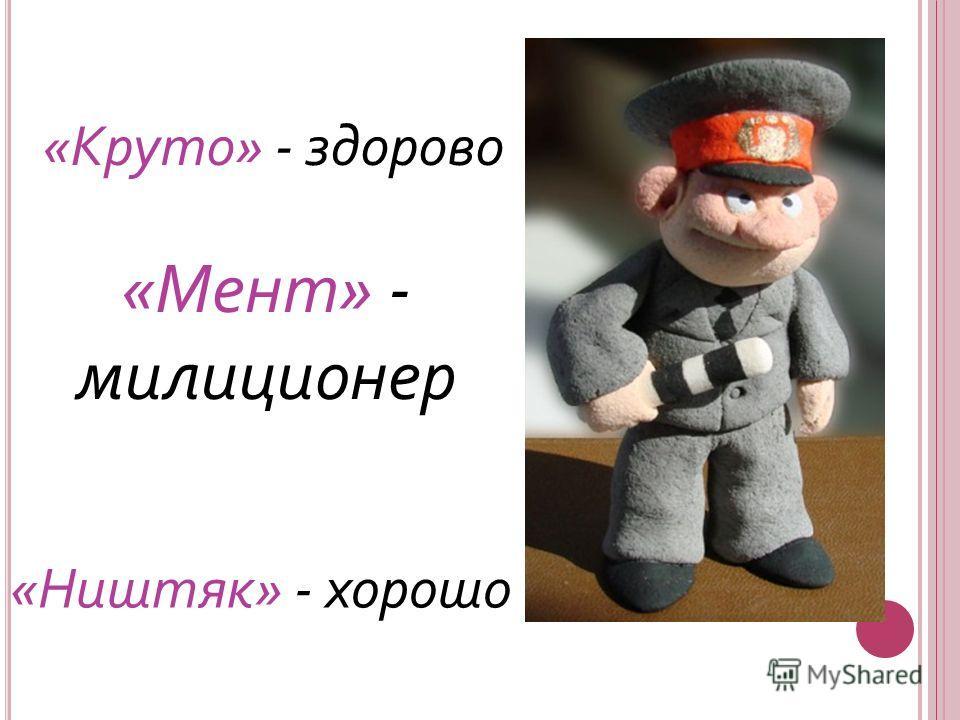 «Мент» - милиционер «Круто» - здорово «Ништяк» - хорошо