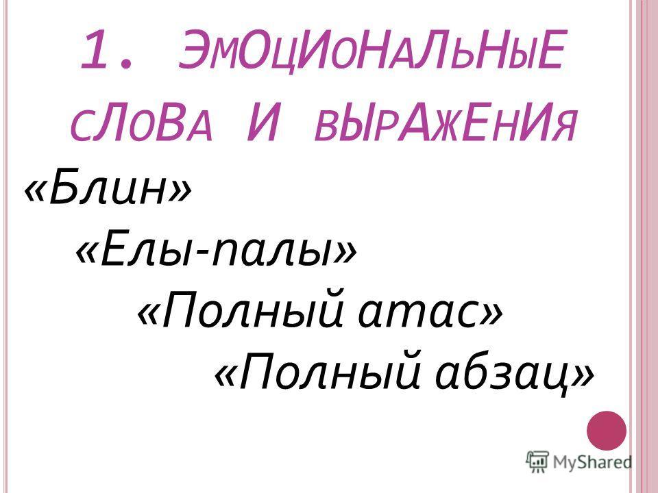 1. Э М О Ц И О Н А Л Ь Н Ы Е С Л О В А И В Ы Р А Ж Е Н И Я «Блин» «Елы-палы» «Полный атас» «Полный абзац»