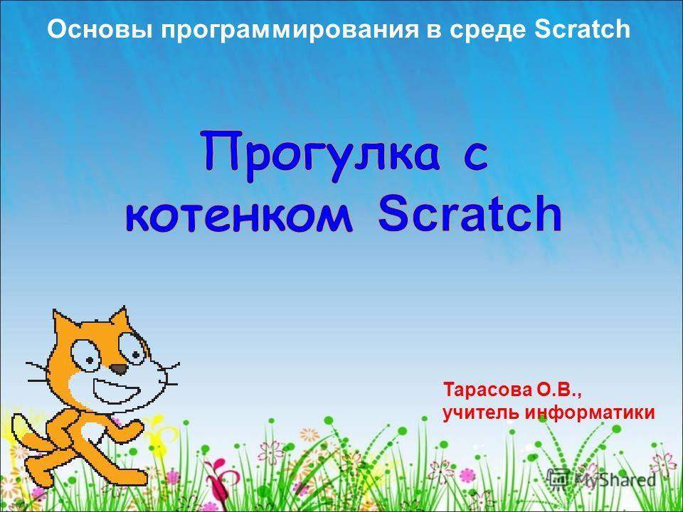 Основы программирования в среде Scratch Тарасова О.В., учитель информатики