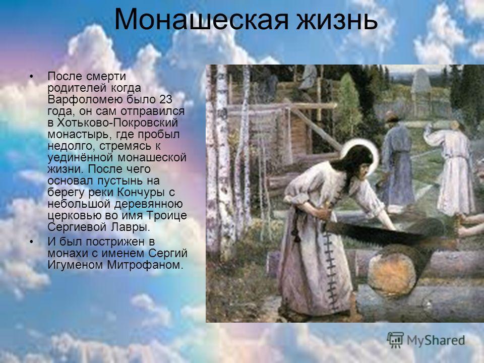 Монашеская жизнь После смерти родителей когда Варфоломею было 23 года, он сам отправился в Хотьково-Покровский монастырь, где пробыл недолго, стремясь к уединённой монашеской жизни. После чего основал пустынь на берегу реки Кончуры с небольшой деревя