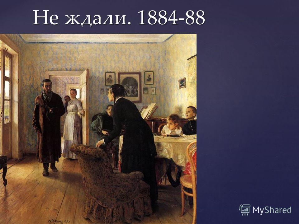 Не ждали. 1884-88