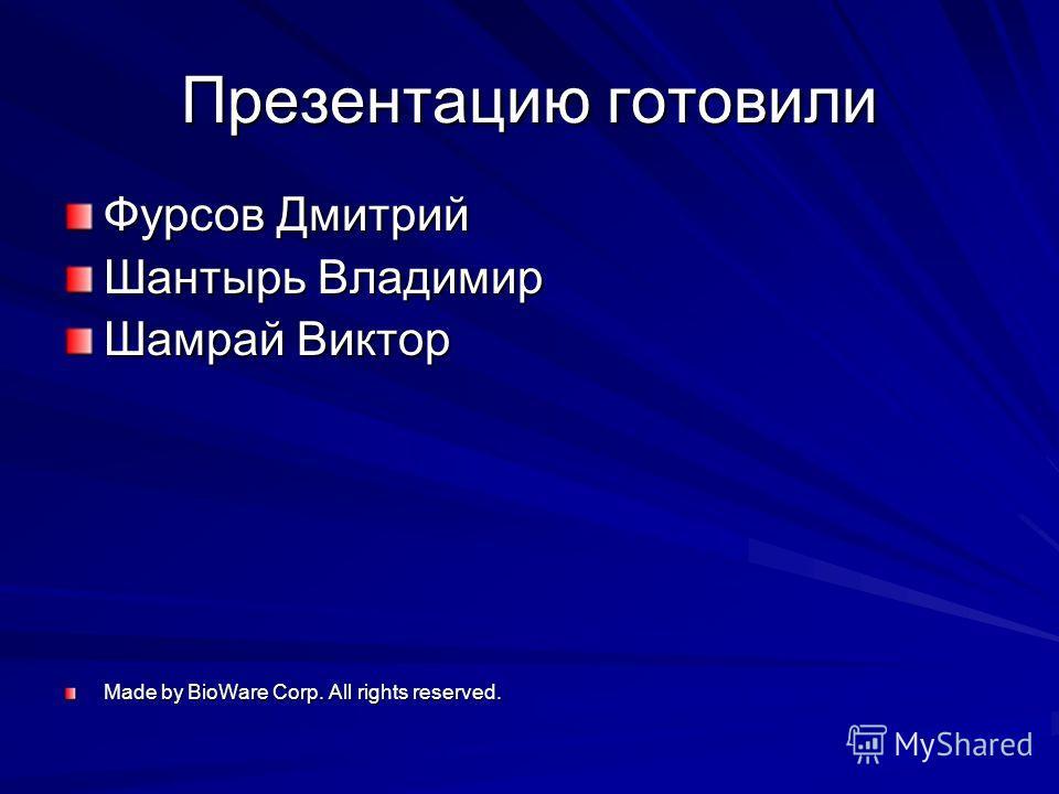 Презентацию готовили Фурсов Дмитрий Шантырь Владимир Шамрай Виктор Made by BioWare Corp. All rights reserved.