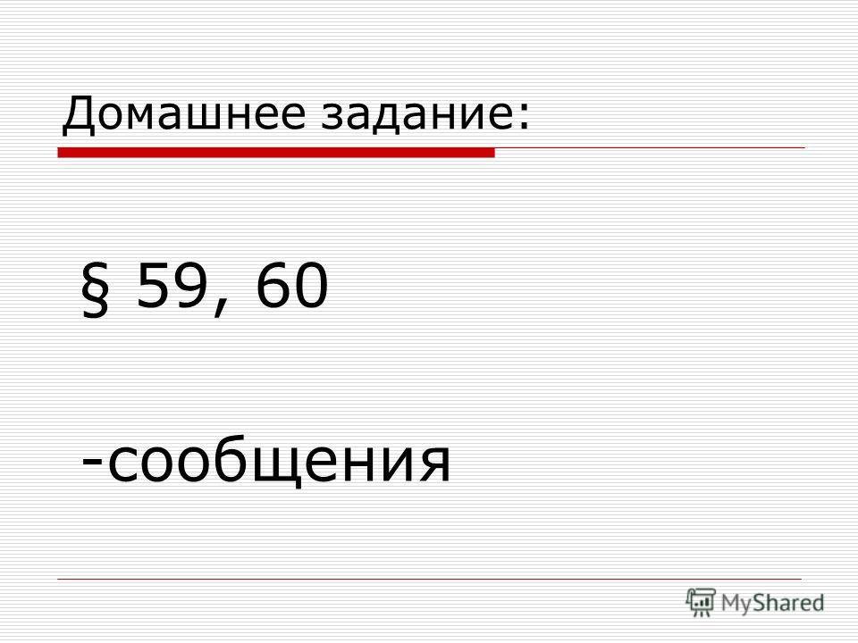 Домашнее задание: § 59, 60 -сообщения