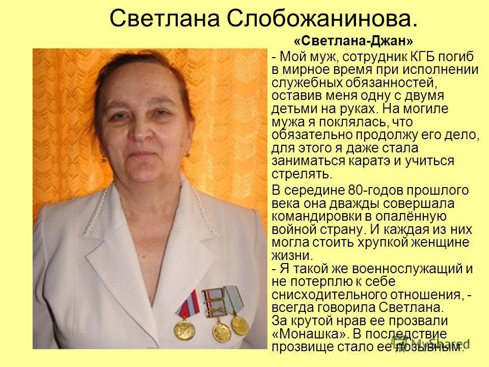 Светлана Слобожанинова. «Светлана-Джан» - Мой муж, сотрудник КГБ погиб в мирное время при исполнении служебных обязанностей, оставив меня одну с двумя детьми на руках. На могиле мужа я поклялась, что обязательно продолжу его дело, для этого я даже ст