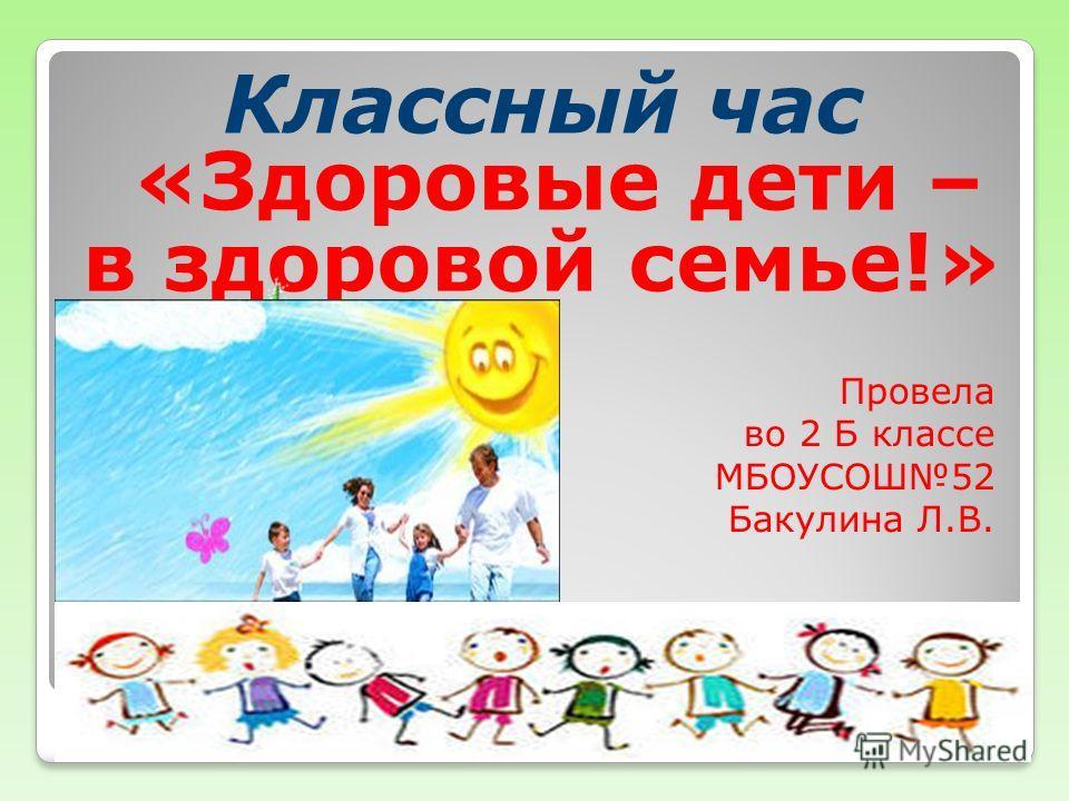 Классный час «Здоровые дети – в здоровой семье!» Провела во 2 Б классе МБОУСОШ52 Бакулина Л.В.