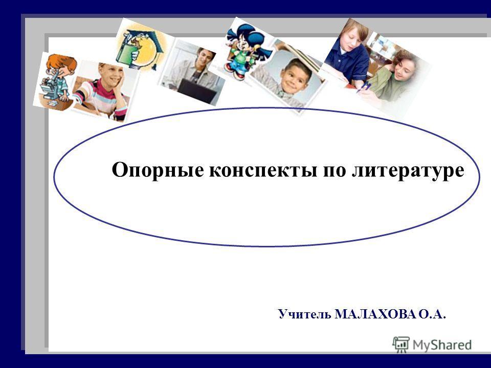 Опорные конспекты по литературе Учитель МАЛАХОВА О.А.