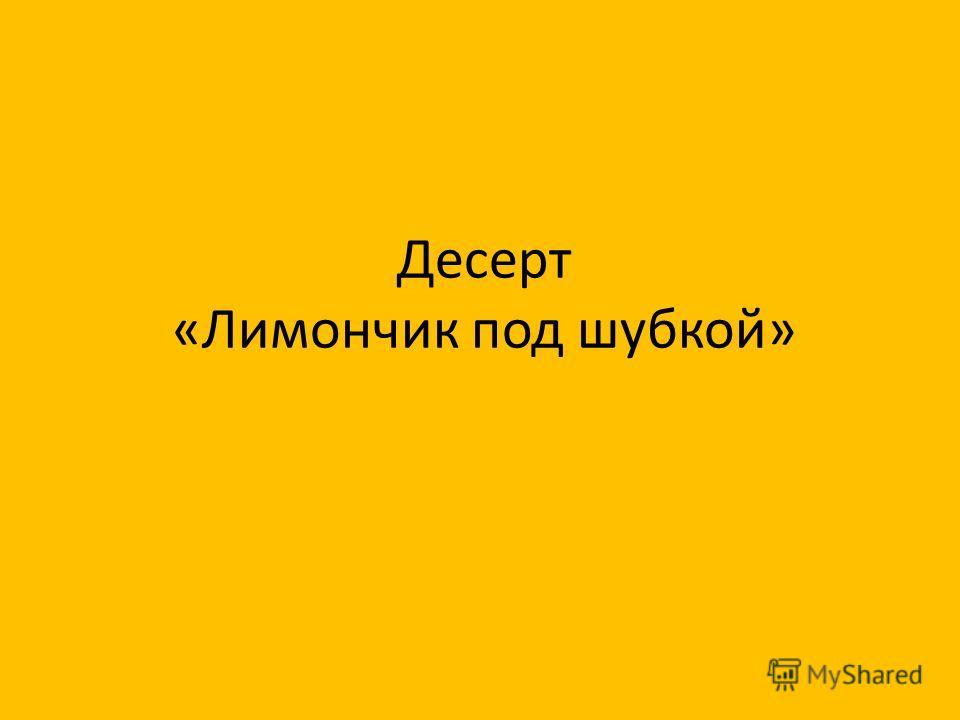 Десерт «Лимончик под шубкой»