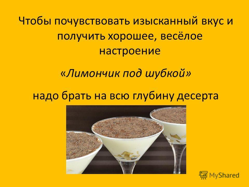 Чтобы почувствовать изысканный вкус и получить хорошее, весёлое настроение «Лимончик под шубкой» надо брать на всю глубину десерта