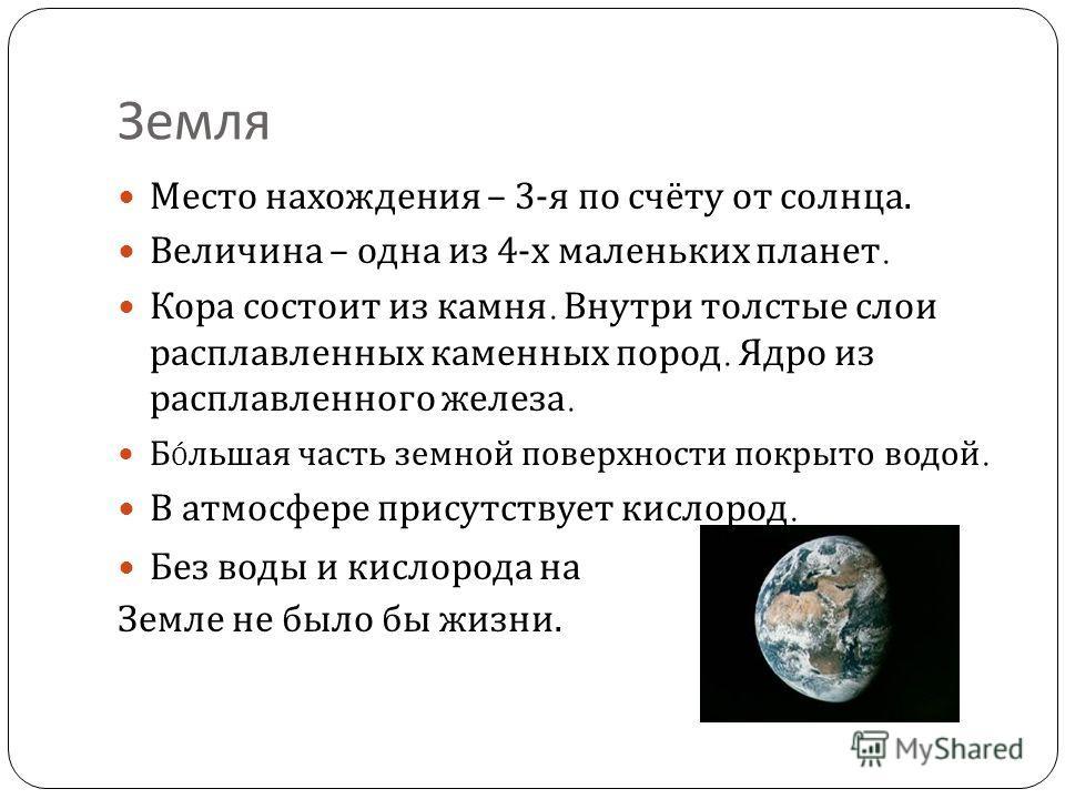 Земля Место нахождения – 3- я по счёту от солнца. Величина – одна из 4- х маленьких планет. Кора состоит из камня. Внутри толстые слои расплавленных каменных пород. Ядро из расплавленного железа. Б Ó льшая часть земной поверхности покрыто водой. В ат
