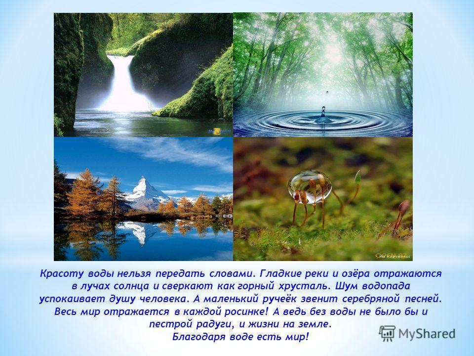 Красоту воды нельзя передать словами. Гладкие реки и озёра отражаются в лучах солнца и сверкают как горный хрусталь. Шум водопада успокаивает душу человека. А маленький ручеёк звенит серебряной песней. Весь мир отражается в каждой росинке! А ведь без